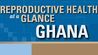 Ghana - Reproductive Health at a Glance