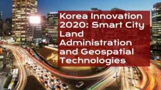 Korea Innovation 2020: Smart City Land Administration and Geospatial Technologies