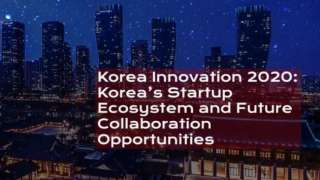 Korea Innovation 2020: Korea's Startup Ecosystem and Future Collaboration Opportunities