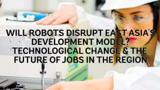 Will Robots Disrupt East Asia's Development Model? Technological Change and the Future of Jobs in the Region #ResurgentEastAsia