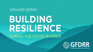 [GFDRR Speaker Series] Building Resilience During COVID-19 - Learning from Multi-Hazard Early Warning Systems to Respond to Pandemics